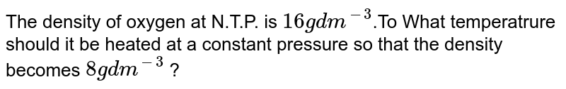 The density of oxygen at N.T.P. is `16 g dm^(-3)`.To What temperatrure should it be heated at a constant pressure so that the density becomes `8 g dm^(-3)` ?