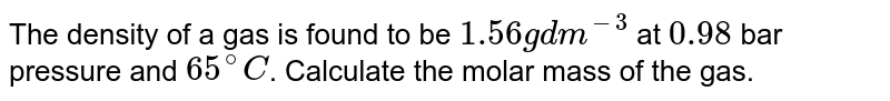 The density of a gas is found to be `1.56 g dm^(-3)` at `0.98` bar pressure and `65^(@)C`. Calculate the molar mass of the gas.