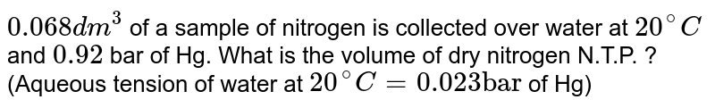"""`0.068 dm^(3)` of a sample of nitrogen is collected  over water at `20^(@)C` and `0.92` bar of Hg. What is the volume of dry nitrogen N.T.P. ? (Aqueous  tension of water at `20^(@)C = 0.023 """"bar""""` of Hg)"""