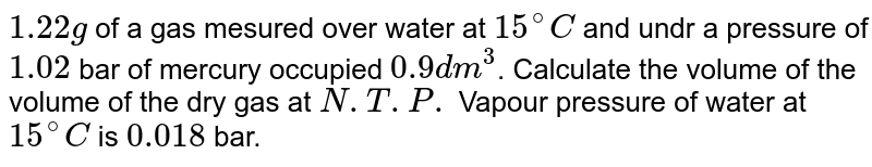 `1.22g` of a gas mesured over water at `15^(@)C` and undr a pressure of `1.02` bar of mercury occupied `0.9 dm^(3)`. Calculate the volume of the volume of the dry gas at `N.T.P.` Vapour pressure of water at `15^(@)C` is `0.018` bar.