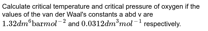"""Calculate critical temperature and critical pressure of oxygen if the values of the van der Waal's constants a abd v are `1.32 dm^(6)  """"bar"""" mol^(-2)` and `0.0312 dm^(3) mol^(-1)` respectively."""