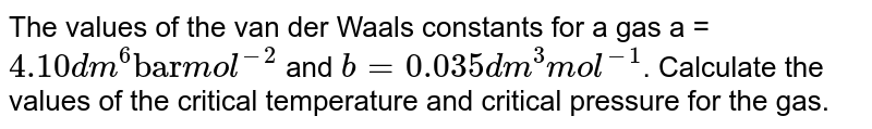 """The values of the van der Waals constants for a gas a = `4.10 dm^(6) """"bar"""" mol^(-2)` and `b = 0.035 dm^(3) mol^(-1)`. Calculate the values of the critical temperature and critical pressure for the gas."""