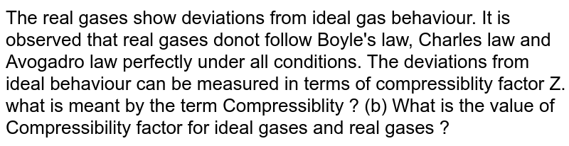 The real gases show deviations from ideal gas behaviour. It is observed that real gases donot follow Boyle's law, Charles law and Avogadro law perfectly under all conditions. The deviations from ideal behaviour can be measured in terms of compressiblity factor Z.  <br> what is meant by the term Compressiblity ? (b) What is the value of Compressibility factor for ideal gases and real gases ?