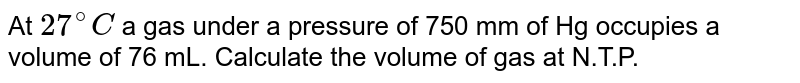 At `27^(@)C` a gas under a pressure of 750 mm of Hg occupies a volume of 76 mL. Calculate the volume of gas at N.T.P.