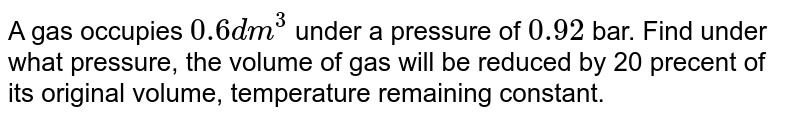 A gas occupies `0.6 dm^(3)` under a pressure of `0.92` bar. Find under what pressure, the volume of gas will be reduced by 20 precent of its original volume, temperature remaining constant.