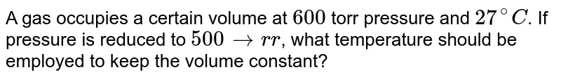A gas occupies a certain volume at `600` torr pressure and `27^(@)C`. If pressure is reduced to `500 torr`, what temperature should be employed to keep the volume constant?
