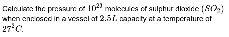Calculate the pressure of `10^(23)` molecules of sulphur  dioxide `(SO_(2))` when enclosed in a vessel of `2.5 L` capacity at a temperature  of `27^(2)C`.