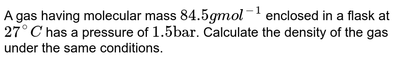 """A gas having molecular mass `84.5 g  mol^(-1)` enclosed  in a flask at `27^(@)C` has a pressure of `1.5 """"bar""""`. Calculate the density of the gas under the same conditions."""