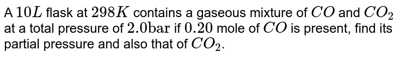 """A `10 L` flask at `298 K` contains a gaseous mixture of `CO` and `CO_(2)` at a total pressure of `2.0 """"bar""""` if `0.20 ` mole of `CO` is present, find its partial pressure and also that of `CO_(2)`."""