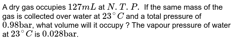 """A dry gas occupies `127 mL` at `N.T.P.` If the same mass of the gas is collected over water at `23^(@)C` and a total pressure of `0.98 """"bar""""`, what volume will it occupy ? The vapour pressure of water at `23^(@)C` is `0.028 """"bar""""`."""
