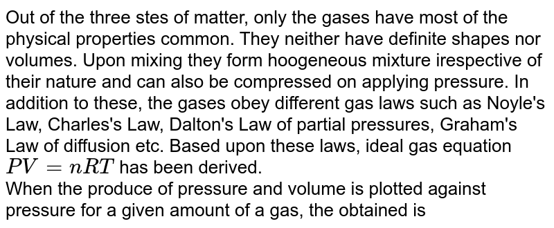 Out of the three stes of matter, only the gases have most of the physical properties common. They neither have definite shapes nor volumes. Upon mixing they form hoogeneous mixture irespective of their nature and can also be compressed on applying pressure. In addition to these, the gases obey different gas laws such as Noyle's Law, Charles's Law, Dalton's Law of partial pressures, Graham's Law of diffusion etc. Based upon these laws, ideal gas equation `PV = nRT` has been derived. <br> When the produce of pressure and volume is plotted against pressure for a given amount of a gas, the obtained is