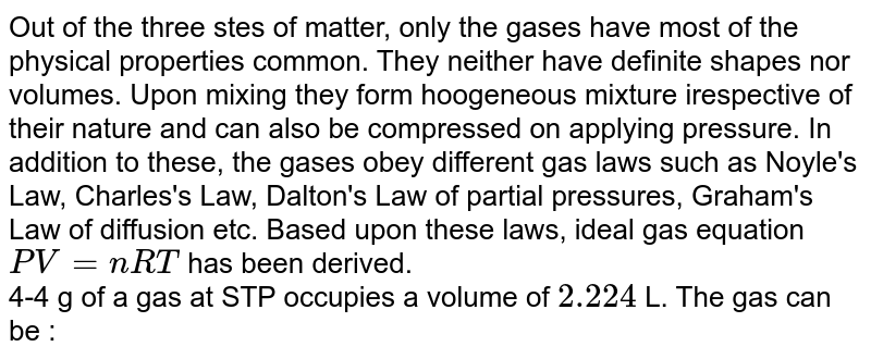 Out of the three stes of matter, only the gases have most of the physical properties common. They neither have definite shapes nor volumes. Upon mixing they form hoogeneous mixture irespective of their nature and can also be compressed on applying pressure. In addition to these, the gases obey different gas laws such as Noyle's Law, Charles's Law, Dalton's Law of partial pressures, Graham's Law of diffusion etc. Based upon these laws, ideal gas equation `PV = nRT` has been derived. <br> 4-4 g of a gas at STP occupies a volume of `2.224` L. The gas can be :