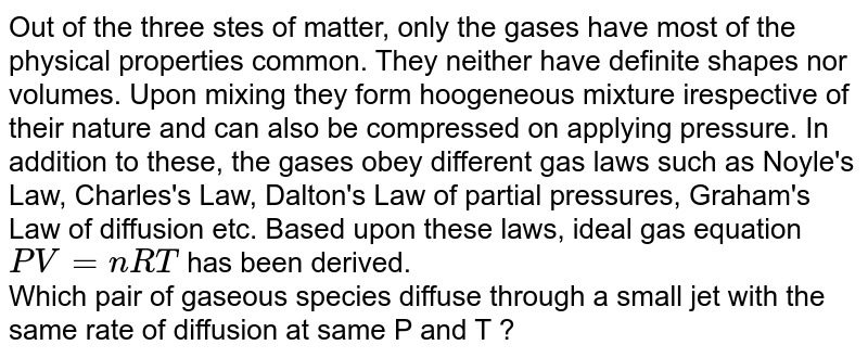 Out of the three stes of matter, only the gases have most of the physical properties common. They neither have definite shapes nor volumes. Upon mixing they form hoogeneous mixture irespective of their nature and can also be compressed on applying pressure. In addition to these, the gases obey different gas laws such as Noyle's Law, Charles's Law, Dalton's Law of partial pressures, Graham's Law of diffusion etc. Based upon these laws, ideal gas equation `PV = nRT` has been derived. <br> Which pair of gaseous species diffuse through a small jet with the same rate of diffusion at same P and T ?