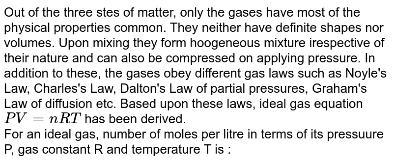 Out of the three stes of matter, only the gases have most of the physical properties common. They neither have definite shapes nor volumes. Upon mixing they form hoogeneous mixture irespective of their nature and can also be compressed on applying pressure. In addition to these, the gases obey different gas laws such as Noyle's Law, Charles's Law, Dalton's Law of partial pressures, Graham's Law of diffusion etc. Based upon these laws, ideal gas equation `PV = nRT` has been derived. <br> For an ideal gas, number of moles per litre in terms of its pressuure P, gas constant R and temperature T is :