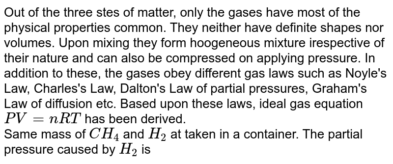 Out of the three stes of matter, only the gases have most of the physical properties common. They neither have definite shapes nor volumes. Upon mixing they form hoogeneous mixture irespective of their nature and can also be compressed on applying pressure. In addition to these, the gases obey different gas laws such as Noyle's Law, Charles's Law, Dalton's Law of partial pressures, Graham's Law of diffusion etc. Based upon these laws, ideal gas equation `PV = nRT` has been derived. <br> Same mass of `CH_(4)` and `H_(2)` at taken in a container. The partial pressure caused by `H_(2)` is