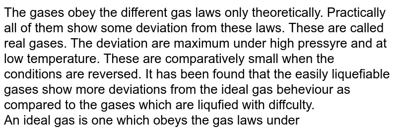 The gases obey the different gas laws only theoretically. Practically all of them show some deviation from these laws. These are called real gases. The deviation are maximum under high pressyre and at low temperature. These are comparatively small when the conditions are reversed. It has been found that the easily liquefiable gases show more deviations from the ideal gas beheviour as compared to the gases which are liqufied with diffculty. <br> An ideal gas is one which obeys the gas laws under