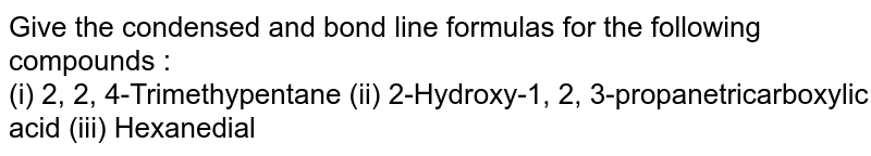 Give the condensed and bond line formulas for the following compounds : <br> (i) 2, 2, 4-Trimethypentane (ii) 2-Hydroxy-1, 2, 3-propanetricarboxylic acid (iii) Hexanedial