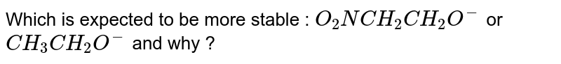 Which is expected to be more stable : `O_(2)NCH_(2)CH_(2)O^(-)` or `CH_(3)CH_(2)O^(-)` and why ?