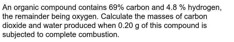 An organic compound contains 69% carbon and 4.8 % hydrogen, the remainder being oxygen. Calculate the masses of carbon dioxide and water produced when 0.20 g of this compound is subjected to complete combustion.