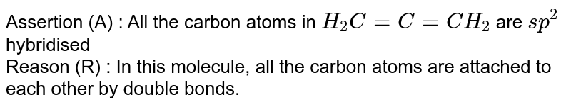 Assertion (A) : All the carbon atoms in `H_(2)C=C=CH_(2)` are `sp^(2)` hybridised  <br> Reason (R) : In this molecule, all the carbon atoms are attached to each other by double bonds.