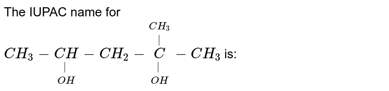 The IUPAC name for <br> `CH_(3) - underset(OH)underset(|)(CH) - CH_(2) - underset(OH)underset(|)overset(CH_(3))overset(|)(C) - CH_(3)` is: