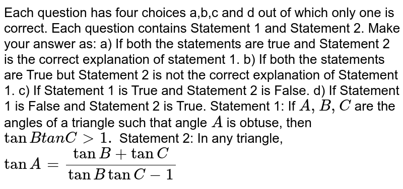 Each question has four choices a,b,c   and d out of which only one is correct.  Each question contains Statement 1   and Statement 2.  Make your answer as: a) If both the statements are true and Statement 2 is the correct   explanation of statement 1. b) If both the statements are True but Statement 2 is not the correct   explanation of Statement 1. c) If Statement 1 is True and Statement 2 is False. d) If Statement 1 is False and Statement 2 is True. Statement 1: If `A ,B ,C` are the angles of a triangle   such that angle `A` is obtuse, then `tanBt a n C > 1.`  Statement 2: In any triangle, `tanA=(tanB+tanC)/(tanBtanC-1)`