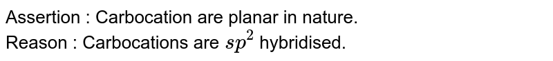 Assertion : Carbocation are planar in nature. <br> Reason : Carbocations are `sp^(2)` hybridised.