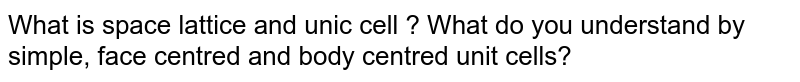 What is space lattice and unic cell ? What do you understand by simple, face centred and body centred unit cells?