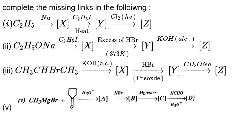 """complete the missing links in the folloiwng : <br> `(i) C_(2)H_(5)overset(Na)rarr[X]underset(""""Heat"""")overset(C_(2)H_(5)I)rarr[Y]overset(Cl_(2)(hv))rarr[Z]` <br> (ii) `C_(2)H_(5)ONaoverset(C_(2)H_(5)I)rarr[X] overset(""""Excess of HBr"""")underset((373 K))rarr[Y] overset(KOH(alc.))rarr[Z]` <br> (iii) `CH_(3)CHBrCH_(3)overset(""""KOH(alc.)"""")rarr[X]underset((""""Preoxde""""))overset(""""HBr"""")rarr[Y] overset(CH_(3)ONa)rarr[Z]` <br>(v) <img src=""""https://d10lpgp6xz60nq.cloudfront.net/physics_images/SKM_COMP_CHM_V02_XII_12_2_S01_007_Q01.png"""" width=""""80%"""">"""