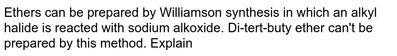 Ethers can be prepared by Williamson synthesis in which an alkyl halide is reacted with sodium alkoxide. Di-tert-buty ether can't be prepared by this method. Explain