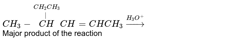 `CH_(3)-overset(CH_(2)CH_(3))overset(|)(CH)CH=CHCH_(3)overset(H_(3)O^(+))rarr` <br> Major product of the reaction