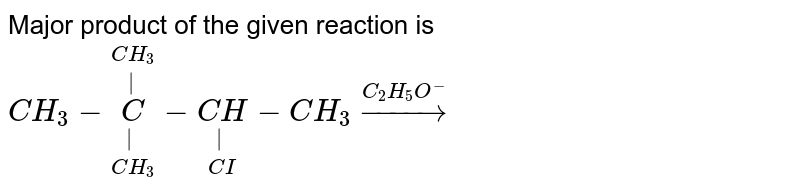 Major product of the given reaction is  <br> `CH_(3)-underset(CH_(3))underset(|)overset(CH_(3))overset(|)C-underset(CI)underset(|)(CH)-CH_(3)overset(C_(2)H_(5)O^-)rarr`