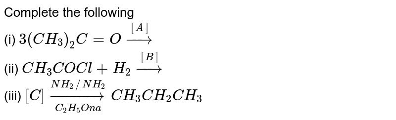 Complete the following <br> (i) `3(CH_(3))_(2)C = Ooverset([A])rarr` <br> (ii) `CH_(3)COCl+H_(2) overset([B])rarr` <br> (iii) `[C] overset(NH_(2)//NH_(2))underset(C_(2)H_(5)Ona)rarrCH_(3)CH_(2)CH_(3)`