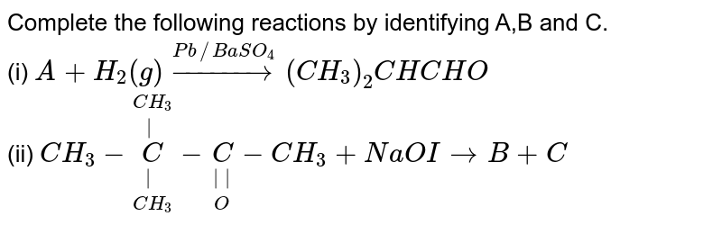 Complete the following reactions by identifying A,B and C. <br> (i) `A + H_(2)(g)overset(Pb//BaSO_(4))rarr(CH_(3))_(2)CHCHO` <br> (ii) `CH_(3)-overset(CH_(3))overset(|)underset(CH_(3))underset(|)(C)-underset(O)underset(||)C-CH_(3)+NaOIrarrB+C`
