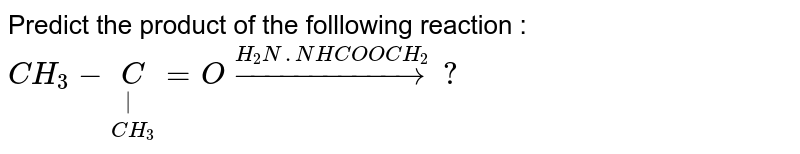 Predict the product of the folllowing reaction  : <br> `CH_(3)-underset(CH_(3))underset( )C=Ooverset(H_(2)N.NHCOOCH_(2))rarr?`