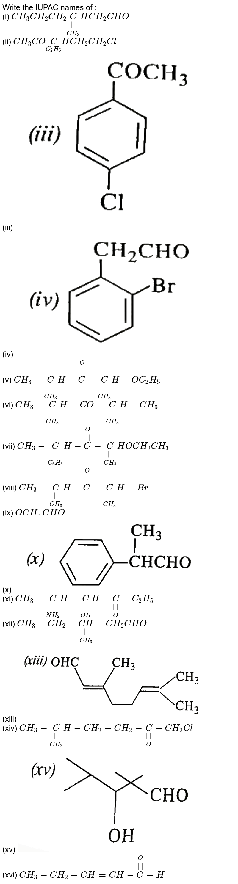 """Write the IUPAC names of : <br> (i) `CH_(3)CH_(2)CH_(2)underset(CH_(3))underset( )(C)HCH_(2)CHO` <br> (ii) `CH_(3)COunderset(C_(2)H_(5))(C)HCH_(2)CH_(2)Cl` <br> (iii) <img src=""""https://d10lpgp6xz60nq.cloudfront.net/physics_images/SKM_COMP_CHM_V02_XII_13_1_E01_066_Q01.png"""" width=""""80%""""> <br> (iv) <img src=""""https://d10lpgp6xz60nq.cloudfront.net/physics_images/SKM_COMP_CHM_V02_XII_13_1_E01_066_Q02.png"""" width=""""80%""""> <br> (v) `CH_(3)-underset(CH_(3))underset( )(C)H-overset(O)overset(  )(C)-underset(CH_(3))underset( )(C)H-OC_(2)H_(5)` <br> (vi) `CH_(3)-underset(CH_(3))underset( )(C)H-CO-underset(CH_(3))underset( )(C)H-CH_(3)` <br> (vii) `CH_(3)-underset(C_(6)H_(5))underset( )(C)H-overset(O)overset(  )(C)-underset(CH_(3))underset( )(C)HOCH_(2)CH_(3)` <br> (viii) `CH_(3)-underset(CH_(3))underset( )(C)H-overset(O)overset(  )(C)-underset(CH_(3))underset( )(C)H-Br` <br> (ix) `OCH.CHO` <br> (x) <img src=""""https://d10lpgp6xz60nq.cloudfront.net/physics_images/SKM_COMP_CHM_V02_XII_13_1_E01_066_Q03.png"""" width=""""80%""""> <br> (xi) `CH_(3)-underset(NH_(2))underset( )(C)H-underset(OH)underset( )(C)H-underset(O)underset(  )(C)-C_(2)H_(5)` <br> (xii) `CH_(3)-CH_(2)-underset(CH_(3))underset( )(CH)-CH_(2)CHO` <br> (xiii) <img src=""""https://d10lpgp6xz60nq.cloudfront.net/physics_images/SKM_COMP_CHM_V02_XII_13_1_E01_066_Q04.png"""" width=""""80%""""> <br> (xiv) `CH_(3)-underset(CH_(3))underset( )(C)H-CH_(2)-CH_(2)-underset(O)underset(  )(C)-CH_(2)Cl` <br> (xv) <img src=""""https://d10lpgp6xz60nq.cloudfront.net/physics_images/SKM_COMP_CHM_V02_XII_13_1_E01_066_Q05.png"""" width=""""80%""""> <br> (xvi) `CH_(3)-CH_(2)-CH=CH-overset(O)overset(  )(C)-H`"""