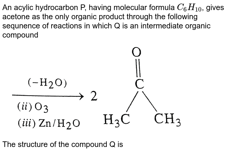 """An acylic hydrocarbon P, having molecular formula `C_(6)H_(10)`, gives acetone as the only organic product through the following sequnence of reactions in which Q is an intermediate organic compound <br> <img src=""""https://d10lpgp6xz60nq.cloudfront.net/physics_images/SKM_COMP_CHM_V02_XII_13_1_E01_279_Q01.png"""" width=""""80%""""> <br> The structure of the compound Q is"""