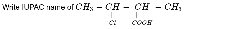 """Write IUPAC name of `CH_(3)-underset(Cl)underset( )(CH)-underset(COOH)underset(""""      """")(CH)-CH_(3)`"""