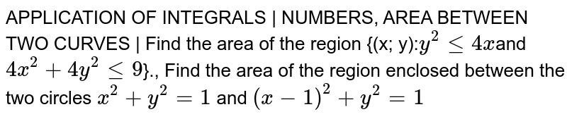 APPLICATION OF INTEGRALS | NUMBERS, AREA BETWEEN TWO CURVES | Find the area of the region {(x; y):` y^2 <= 4x `and `4x^2 + 4y^2 <= 9`}., Find the area of the region enclosed between the two circles `x^2 + y^2 =1` and `(x-1)^2 + y^2 = 1`