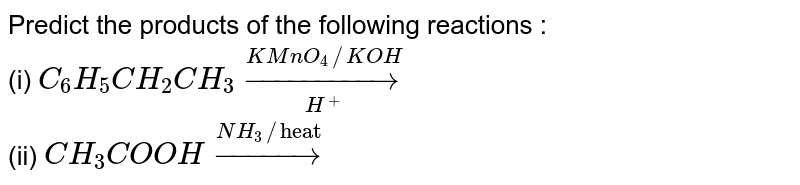 """Predict the products of the following reactions : <br> (i) `C_(6)H_(5)CH_(2)CH_(3)overset(KMnO_(4)//KOH)underset(H^(+))rarr` <br> (ii) `CH_(3)COOHoverset(NH_(3)//""""heat"""")rarr`"""