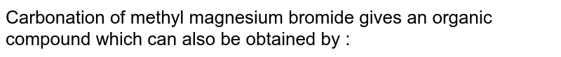 Carbonation of methyl magnesium bromide gives an organic compound which can also be obtained by :