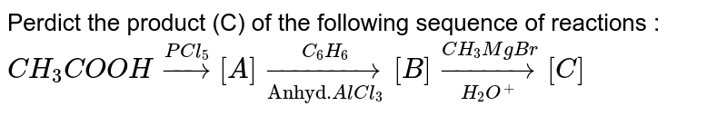"""Perdict the product (C) of the following sequence of reactions : <br> `CH_(3)COOHoverset(PCl_(5))rarr[A]overset(C_(6)H_(6))underset(""""Anhyd.""""AlCl_(3))rarr[B]overset(CH_(3)MgBr)underset(H_(2)O^(+))rarr[C]`"""