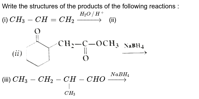 """Write the structures of the products of the following reactions : <br> (i) `CH_(3)-CH=CH_(2) overset(H_(2)O //H^(+))(rarr)` (ii) <img src=""""https://d10lpgp6xz60nq.cloudfront.net/physics_images/SKM_COMP_CHM_V02_XII_C12_1_S01_017_Q01.png"""" width=""""80%""""> <br> (iii) `CH_(3)-CH_(2)-underset(CH_(3))underset( )(CH)-CHO overset(NaBH_(4))(rarr)`"""
