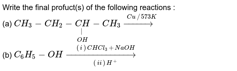 Write the final profuct(s) of the following reactions : <br> (a) `CH_(3)-CH_(2)-underset(OH)underset(|)(CH)-CH_(3) overset(Cu//573 K)(rarr)` <br> (b) `C_(6)H_(5)-OH underset((ii) H^(+))overset((i) CHCl_(3)+NaOH)(rarr)`