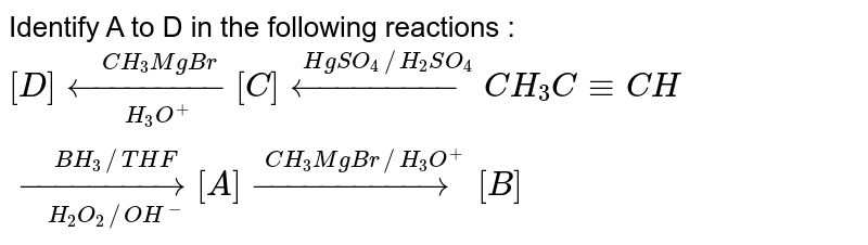 Identify A to D in the following reactions : <br> `[D] underset(H_(3)O^(+))overset(CH_(3)MgBr)(larr)[C] overset(HgSO_(4)//H_(2)SO_(4))(larr)CH_(3)C equiv CH underset(H_(2)O_(2)//OH^(-))overset(BH_(3)//THF)(rarr) [A] overset(CH_(3)MgBr//H_(3)O^(+))(rarr) [B]`