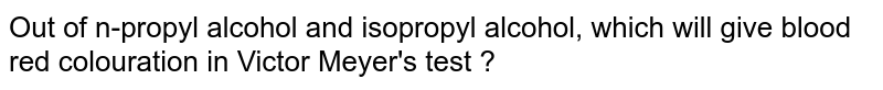 Out of n-propyl alcohol and isopropyl alcohol, which will give blood red colouration in Victor Meyer's test ?