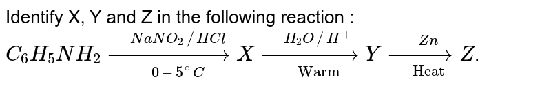 """Identify X, Y and Z in the following reaction : <br> `C_(6)H_(5)NH_(2) underset(0-5^(@)C)overset(NaNO_(2)//HCl)(rarr) X underset(""""Warm"""")overset(H_(2)O //H^(+))(rarr) Y underset(""""Heat"""")overset(Zn)(rarr) Z`."""