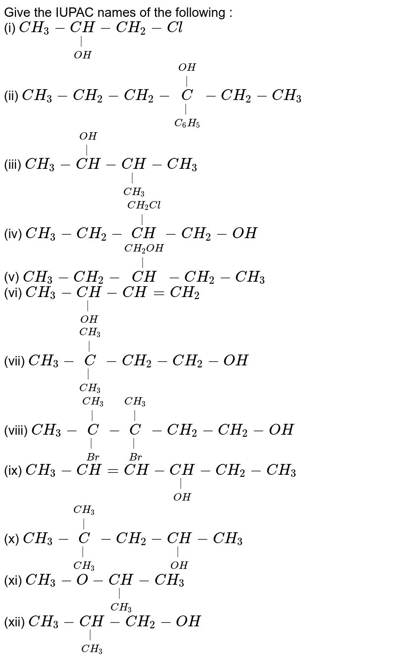 Give the IUPAC names of the following : <br> (i) `CH_(3)-underset(OH)underset(|)(CH)-CH_(2)-Cl` <br> (ii) `CH_(3)-CH_(2)-CH_(2)-underset(C_(6)H_(5))underset(|)overset(OH)overset(|)(C)-CH_(2)-CH_(3)` <br> (iii) `CH_(3)-overset(OH)overset(|)(CH)-underset(CH_(3))underset(|)(CH)-CH_(3)` <br> (iv) `CH_(3)-CH_(2)-overset(CH_(2)Cl)overset(|)(CH)-CH_(2)-OH` <br> (v) `CH_(3)-CH_(2)-overset(CH_(2)OH)overset(|)(CH)-CH_(2)-CH_(3)` <br> (vi) `CH_(3)-underset(OH)underset(|)(CH)-CH=CH_(2)` <br> (vii) `CH_(3)-underset(CH_(3))underset(|)overset(CH_(3))overset(|)(C)-CH_(2)-CH_(2)-OH` <br> (viii) `CH_(3)-underset(Br)underset(|)overset(CH_(3))overset(|)(C)-underset(Br)underset(|)overset(CH_(3))overset(|)(C)-CH_(2)-CH_(2)-OH` <br> (ix) `CH_(3)-CH=CH-underset(OH)underset(|)(CH)-CH_(2)-CH_(3)` <br> (x) `CH_(3)-underset(CH_(3))underset(|)overset(CH_(3))overset(|)(C)-CH_(2)-underset(OH)underset(|)(CH)-CH_(3)` <br> (xi) `CH_(3)-O-underset(CH_(3))underset(|)(CH)-CH_(3)` <br> (xii) `CH_(3)-underset(CH_(3))underset(|)(CH)-CH_(2)-OH`