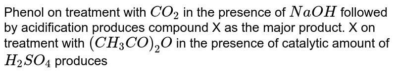 Phenol on treatment with `CO_(2)` in the presence of `NaOH` followed by acidification produces compound X as the major product. X on treatment with `(CH_(3)CO)_(2)O` in the presence of catalytic amount of `H_(2)SO_(4)` produces