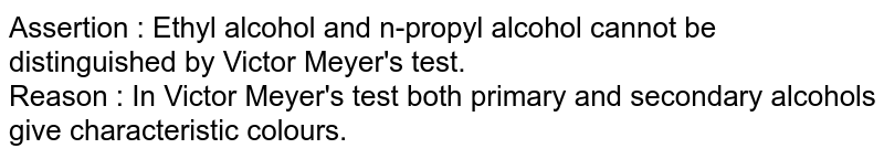 Assertion : Ethyl alcohol and n-propyl alcohol cannot be distinguished by Victor Meyer's test. <br> Reason : In Victor Meyer's test both primary and secondary alcohols give characteristic colours.